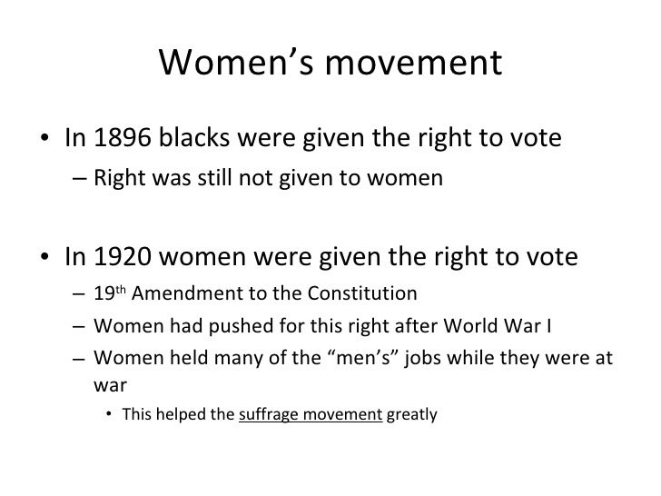 Women's movement <ul><li>In 1896 blacks were given the right to vote </li></ul><ul><ul><li>Right was still not given to wo...
