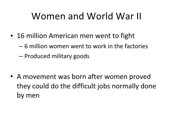 Women and World War II <ul><li>16 million American men went to fight </li></ul><ul><ul><li>6 million women went to work in...
