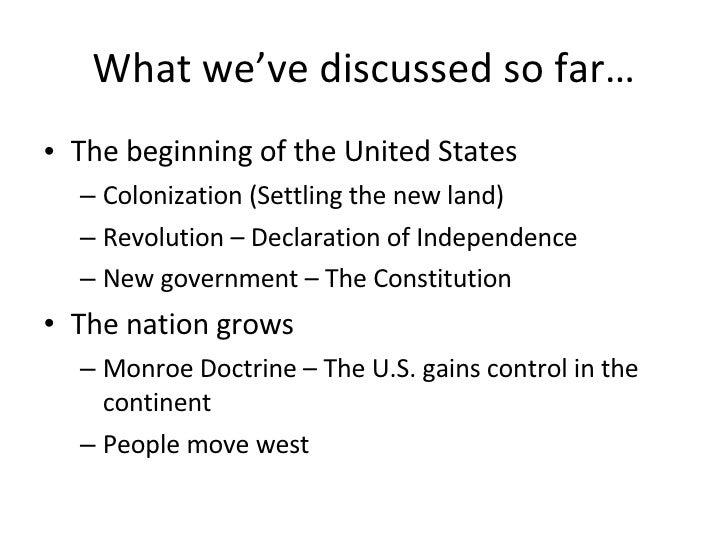 What we've discussed so far… <ul><li>The beginning of the United States </li></ul><ul><ul><li>Colonization (Settling the n...