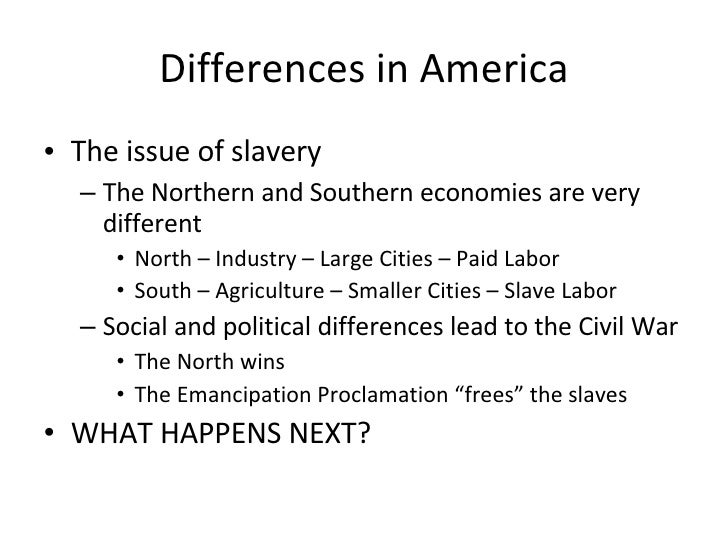 Differences in America <ul><li>The issue of slavery </li></ul><ul><ul><li>The Northern and Southern economies are very dif...