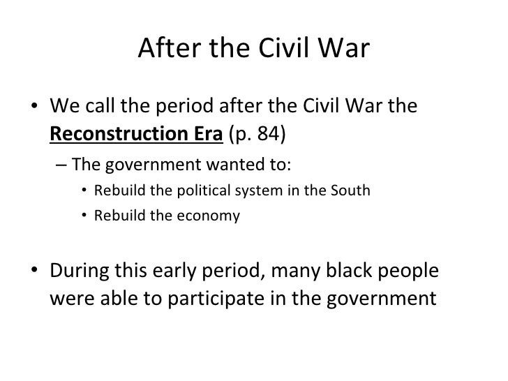 After the Civil War <ul><li>We call the period after the Civil War the  Reconstruction Era  (p. 84) </li></ul><ul><ul><li>...