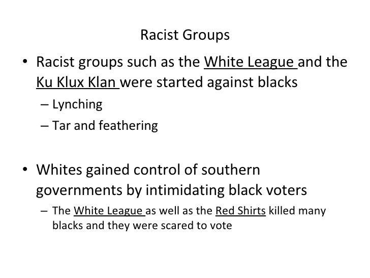 Racist Groups <ul><li>Racist groups such as the  White League  and the  Ku Klux Klan  were started against blacks </li></u...