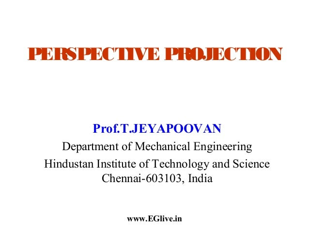 PERSPECTIVE PROJECTION  Prof.T.JEYAPOOVAN Department of Mechanical Engineering Hindustan Institute of Technology and Scien...
