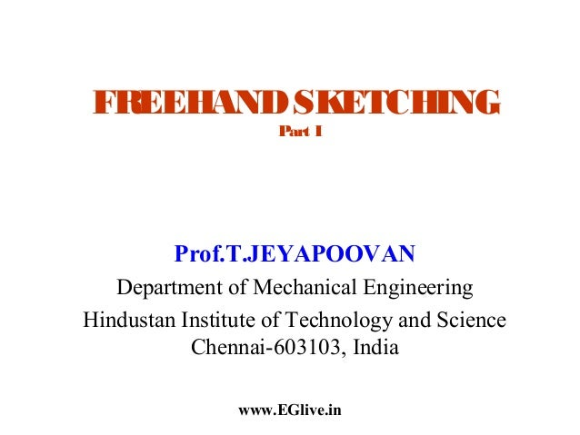 FREEHAND SKETCHING Part I  Prof.T.JEYAPOOVAN Department of Mechanical Engineering Hindustan Institute of Technology and Sc...