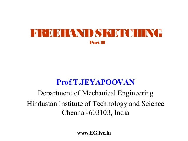 FREEHAND SKETCHING Part II  Prof.T.JEYAPOOVAN Department of Mechanical Engineering Hindustan Institute of Technology and S...