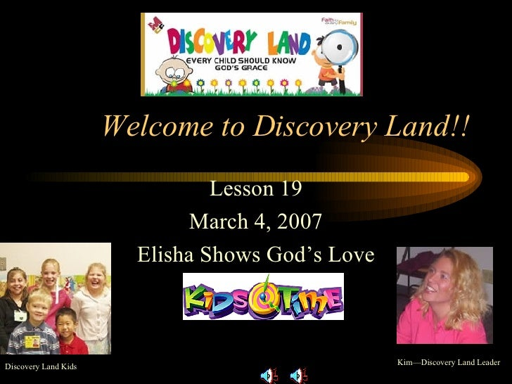 Welcome to Discovery Land!! Lesson 19 March 4, 2007 Elisha Shows God's Love Kim—Discovery Land Leader Discovery Land Kids