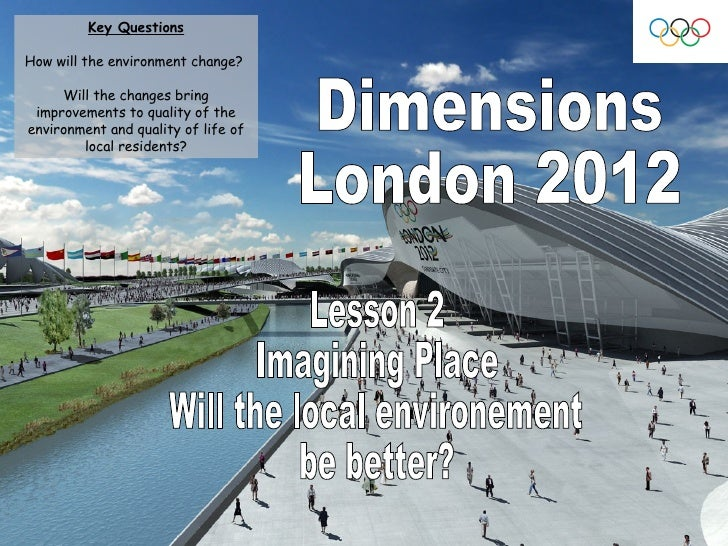 Dimensions London 2012 Lesson 2 Imagining Place  Will the local environement  be better? Key Questions How will the enviro...