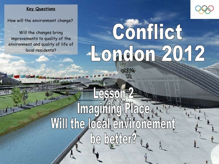Conflict London 2012 Lesson 2 Imagining Place  Will the local environement  be better? Key Questions How will the environm...