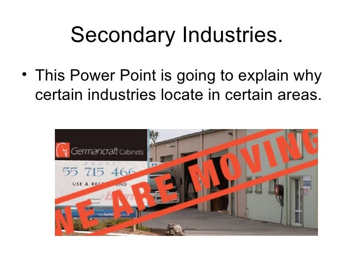Secondary Industries.  <ul><li>This Power Point is going to explain why certain industries locate in certain areas.  </li>...