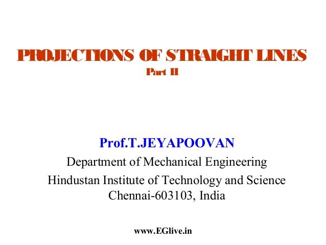 PROJECTIONS OF STRAIGHT LINES Part II  Prof.T.JEYAPOOVAN Department of Mechanical Engineering Hindustan Institute of Techn...