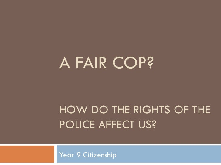 A FAIR COP?  HOW DO THE RIGHTS OF THE POLICE AFFECT US? Year 9 Citizenship