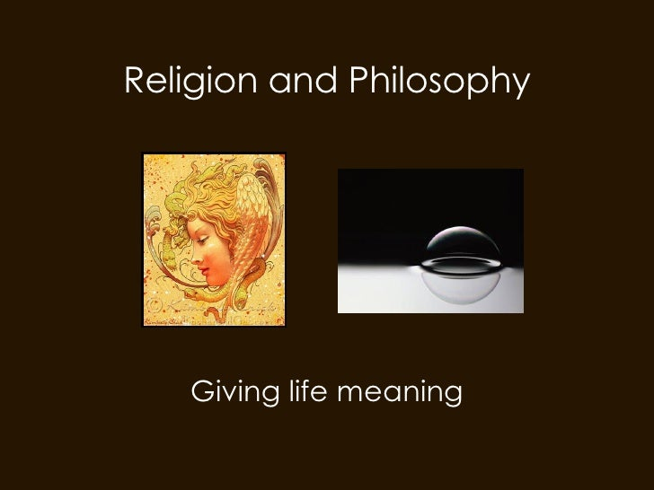 Religion and Philosophy Giving life meaning
