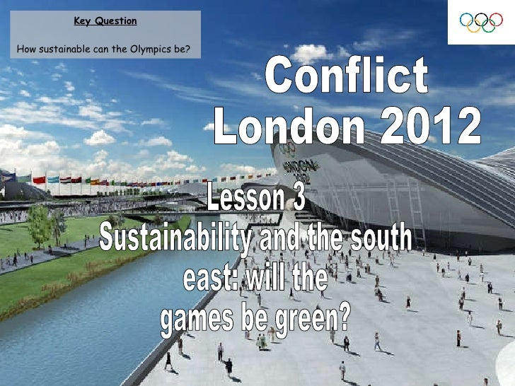 Conflict London 2012 Lesson 3 Sustainability and the south  east: will the  games be green? Key Question How sustainable c...