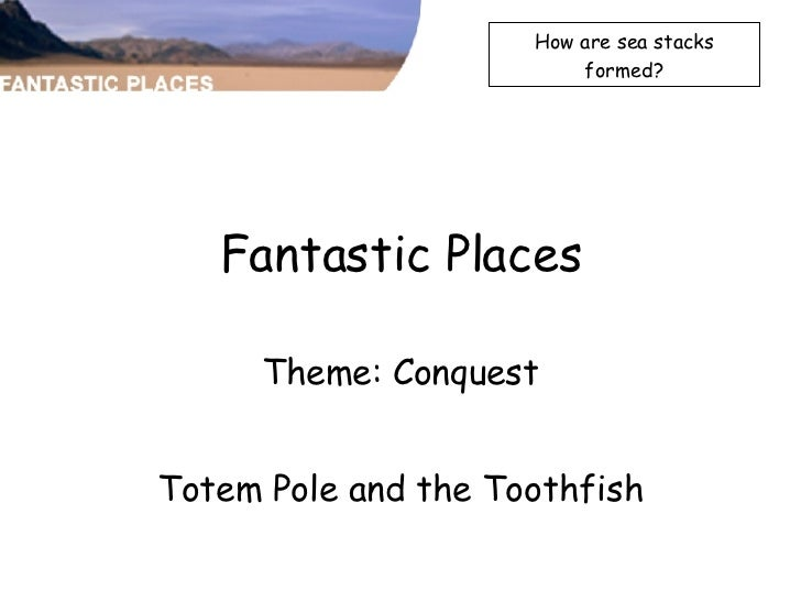 Fantastic Places Theme: Conquest Totem Pole and the Toothfish How are sea stacks formed?