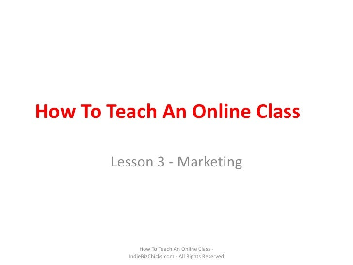 How To Teach An Online Class<br />Lesson 3 - Marketing<br />How To Teach An Online Class - IndieBizChicks.com - All Rights...