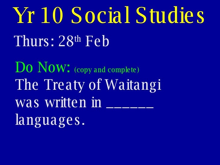 Yr 10 Social Studies Thurs: 28 th  Feb Do Now:  (copy and complete) The Treaty of Waitangi was written in ______ languages.