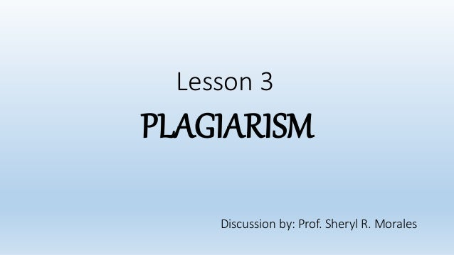 Lesson 3 PLAGIARISM Discussion by: Prof. Sheryl R. Morales
