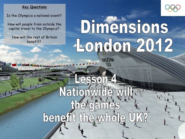 Dimensions London 2012 Lesson 4 Nationwide will  the games  benefit the whole UK? Key Questions Is the Olympics a national...