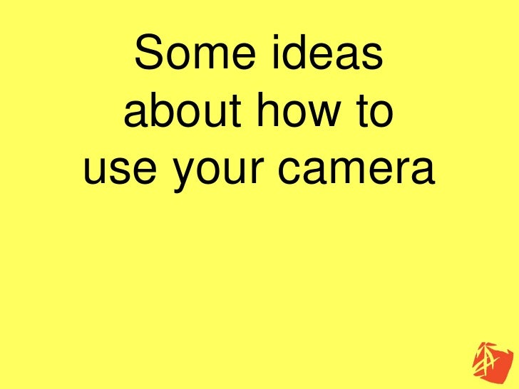 Some ideas   about how to use your camera
