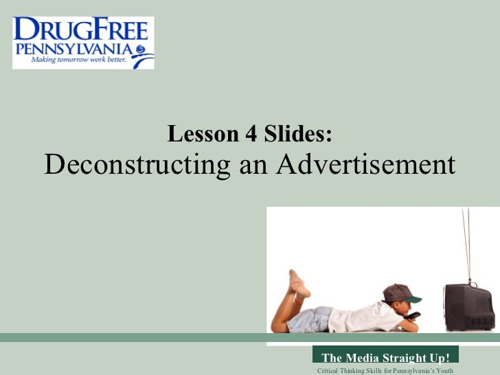 Lesson 4 Slides: Deconstructing an Advertisement The Media Straight Up! Critical Thinking Skills for Pennsylvania's Youth