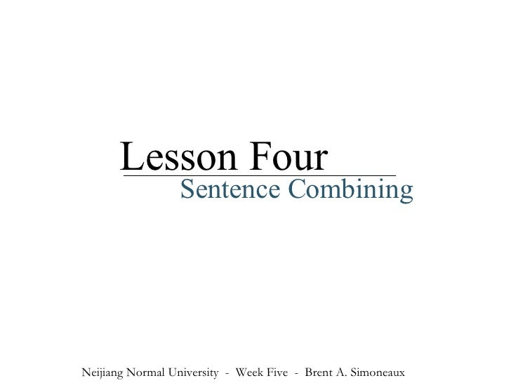 Lesson Four Sentence Combining Neijiang Normal University  -  Week Five  -  Brent A. Simoneaux