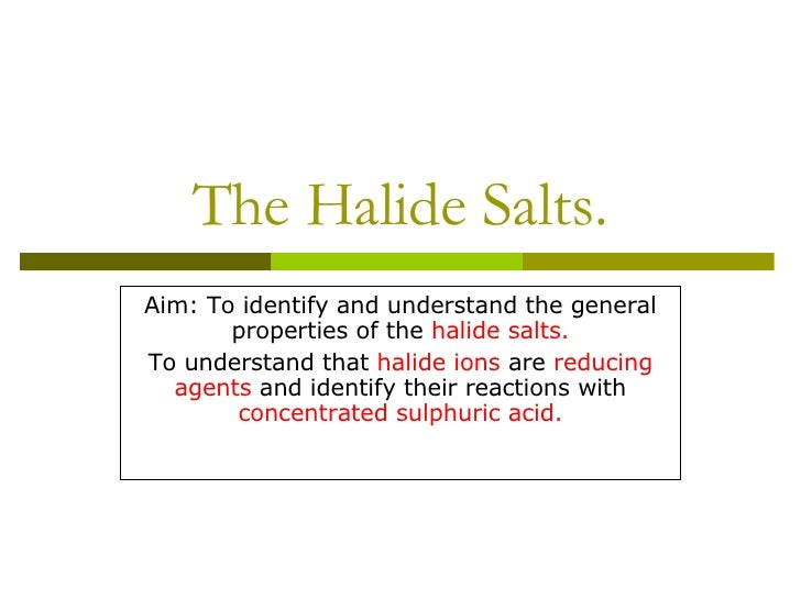 The Halide Salts. Aim: To identify and understand the general properties of the  halide salts. To understand that  halide ...