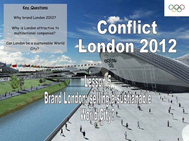 Conflict London 2012 Lesson 5 Brand London: selling a sustianable  World City? Key Questions Why brand London 2012?  Why i...