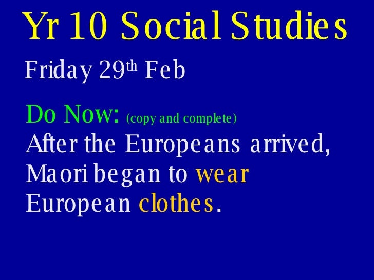 Yr 10 Social Studies Friday 29 th  Feb Do Now:  (copy and complete) After the Europeans arrived, Maori began to  wear  Eur...