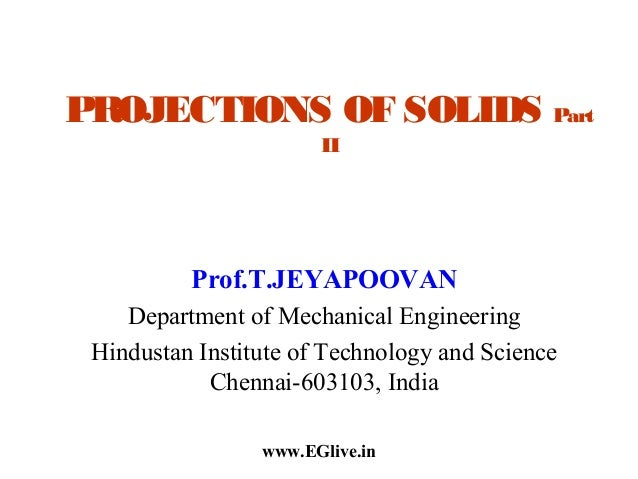 PROJECTIONS OF SOLIDS Part II  Prof.T.JEYAPOOVAN Department of Mechanical Engineering Hindustan Institute of Technology an...