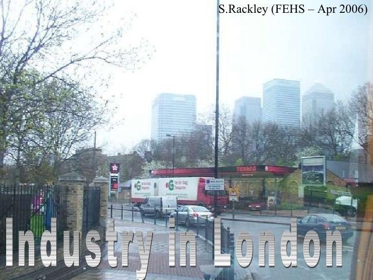 Industry in London S.Rackley (FEHS – Apr 2006)