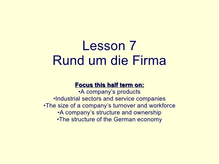 Lesson 7 Rund um die Firma <ul><li>Focus this half term on: </li></ul><ul><li>A company's products </li></ul><ul><li>Indus...