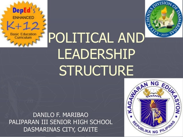 POLITICAL AND LEADERSHIP STRUCTURE DANILO F. MARIBAO PALIPARAN III SENIOR HIGH SCHOOL DASMARINAS CITY, CAVITE