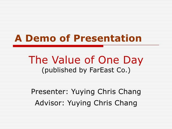 The Value of One Day  (published by FarEast Co.) Presenter: Yuying Chris Chang Advisor: Yuying Chris Chang A Demo of Prese...