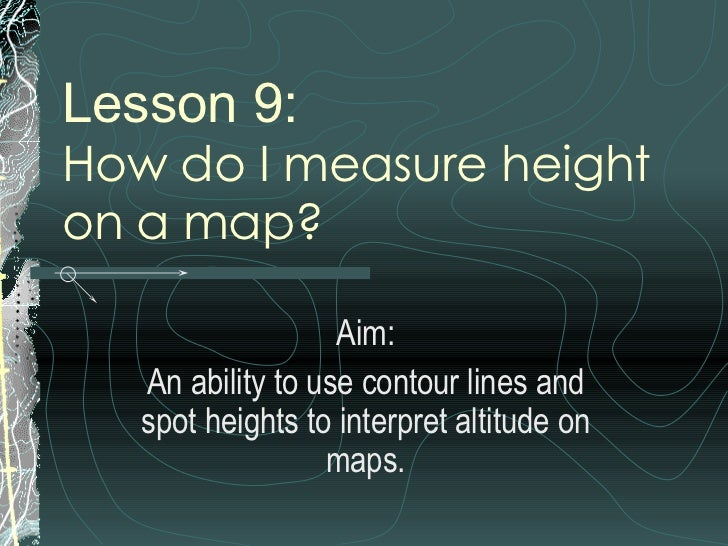 Lesson 9: How do I measure height  on a map?  Aim: An ability to use contour lines and spot heights to interpret altitude ...