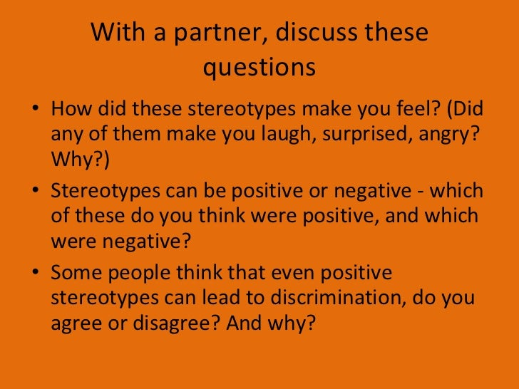 With a partner, discuss these questions <ul><li>How did these stereotypes make you feel? (Did any of them make you laugh, ...