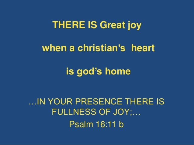 THERE IS Great joy when a christian's heart is god's home …IN YOUR PRESENCE THERE IS FULLNESS OF JOY;… Psalm 16:11 b