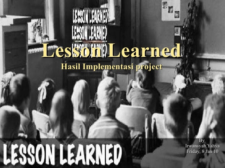 Lesson Learned Hasil Implementasi  p roject By  Irwansyah Yahya Friday, 8 Jan 10