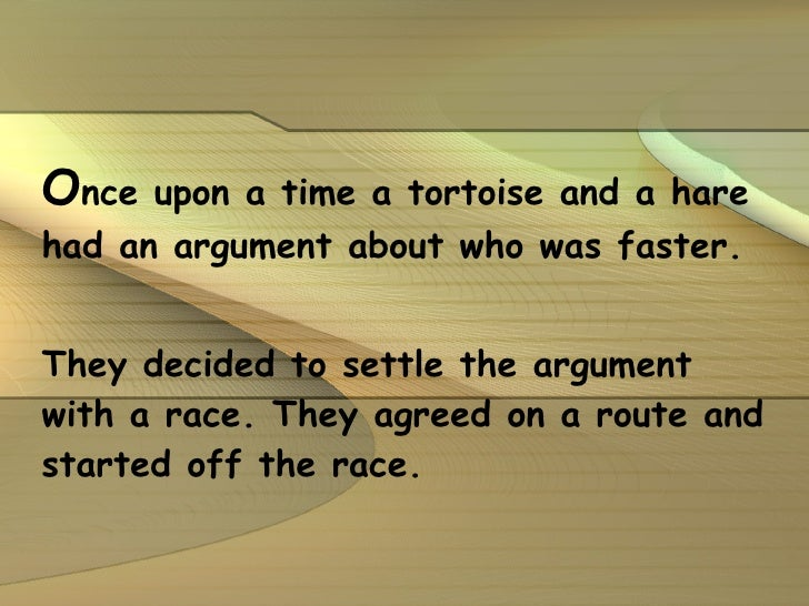 O nce upon a time a tortoise and a hare had an argument about who was faster.  They decided to settle the argument with a ...