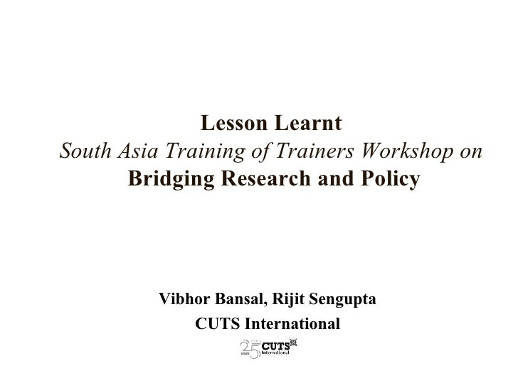Lesson Learnt   South Asia Training of Trainers Workshop on   Bridging Research and Policy Vibhor Bansal, Rijit Sengupta C...