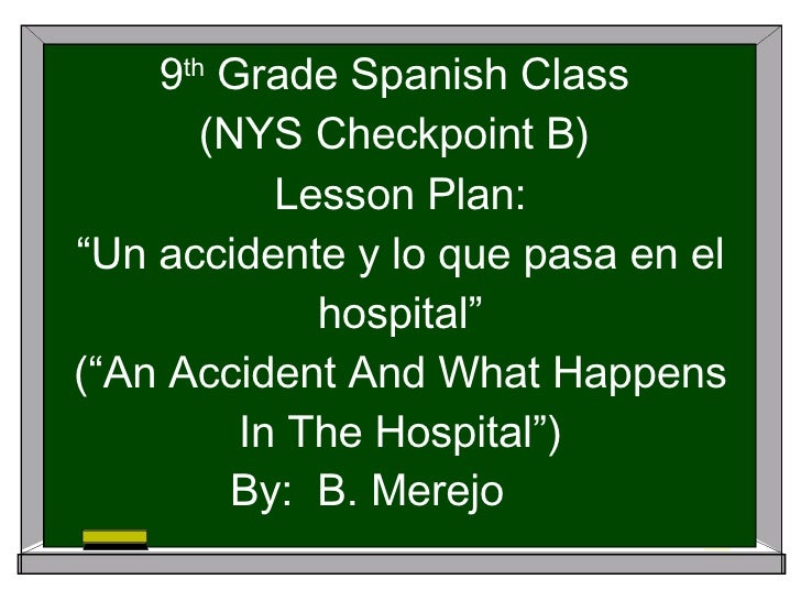 """9 th  Grade Spanish Class  (NYS Checkpoint B)  Lesson Plan: """"Un accidente y lo que pasa en el hospital"""" (""""An Accident And ..."""
