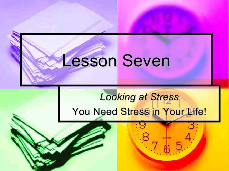 Lesson Seven Looking at Stress You Need Stress in Your Life!
