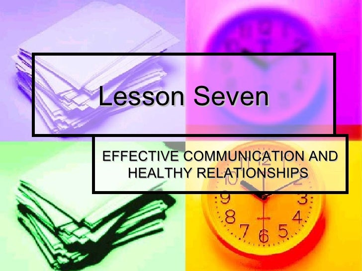 Lesson Seven EFFECTIVE COMMUNICATION AND HEALTHY RELATIONSHIPS