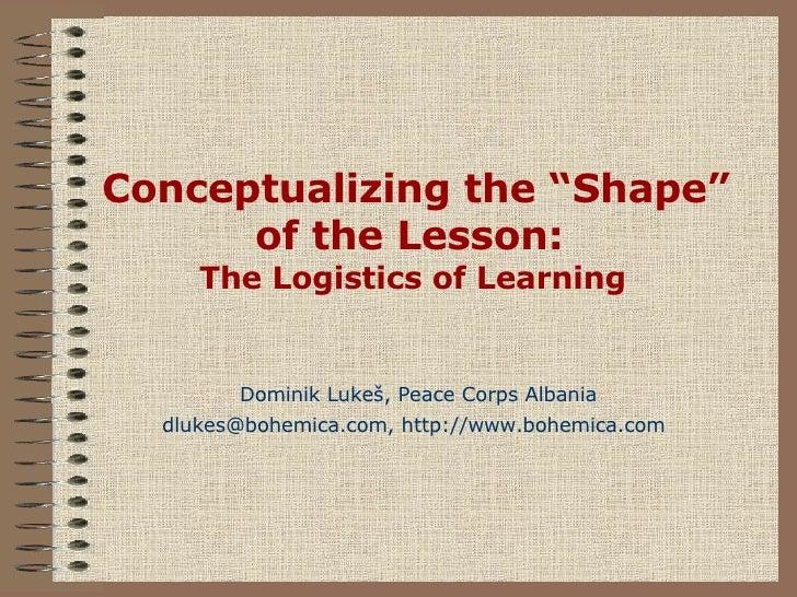 "Conceptualizing the ""Shape"" of the Lesson:  The Logistics of Learning   Dominik Luke š , Peace Corps Albania dlukes@bohemi..."