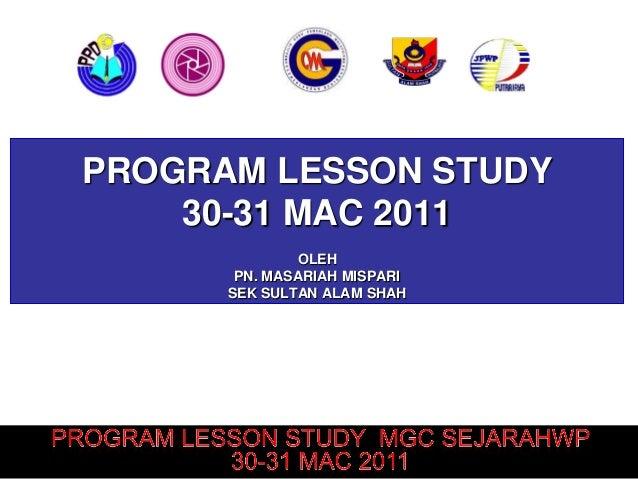 PROGRAM LESSON STUDY    30-31 MAC 2011              OLEH       PN. MASARIAH MISPARI      SEK SULTAN ALAM SHAH