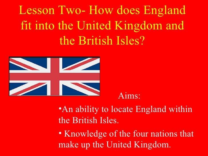 Lesson Two- How does England fit into the United Kingdom and the British Isles? <ul><li>Aims: </li></ul><ul><li>An ability...