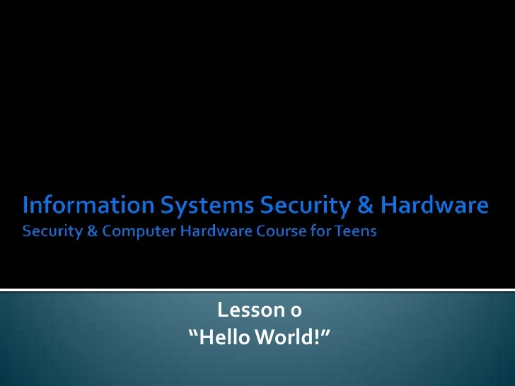 """Information Systems Security & HardwareSecurity & Computer Hardware Course for Teens<br />Lesson 0<br />""""Hello World!""""<br />"""