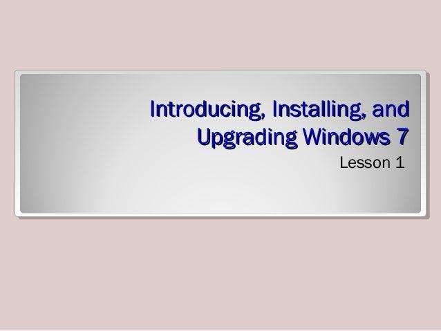 Introducing, Installing, andIntroducing, Installing, and Upgrading Windows 7Upgrading Windows 7 Lesson 1