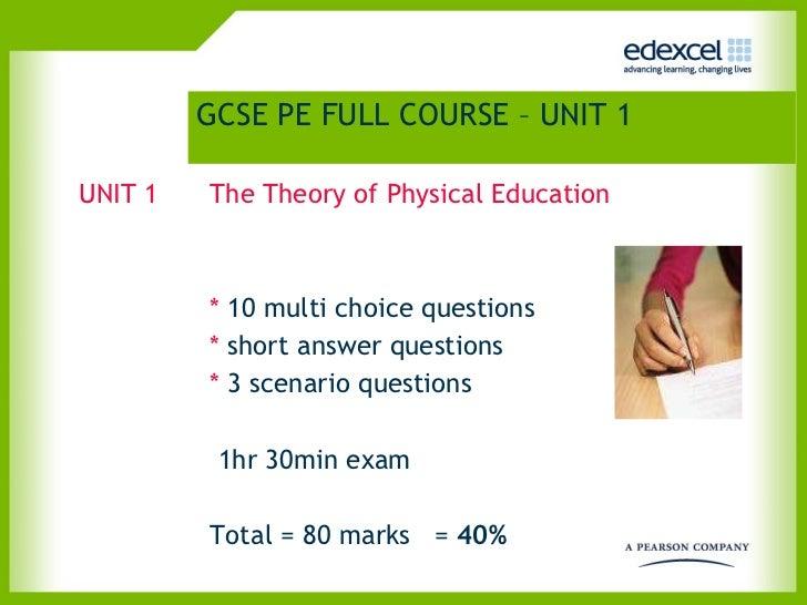 GCSE PE FULL COURSE – UNIT 1   <ul><li>UNIT 1 The Theory of Physical Education   </li></ul><ul><li>*  10 multi choice ques...
