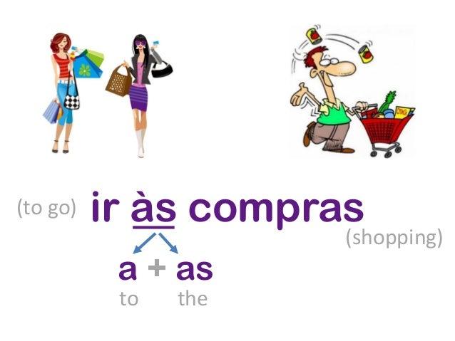 ir às compras a + as to the (to go) (shopping)