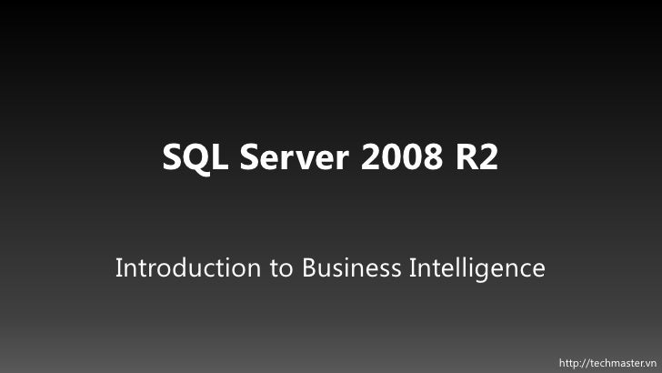 SQL Server 2008 R2Introduction to Business Intelligence                                        http://techmaster.vn